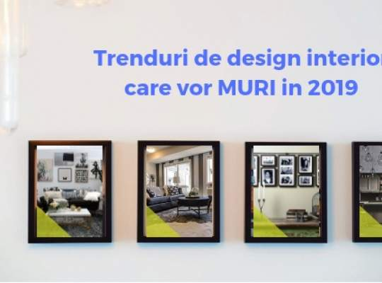 5 trenduri de design interior care vor MURI in 2019 si cu ce sa le inclouim